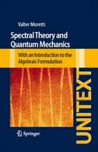Spectral Theory and Quantum Mechanics - With an Introduction to the Algebraic Formulation ebook by Valter Moretti