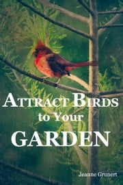 Attract Birds to Your Garden ebook by Jeanne Grunert
