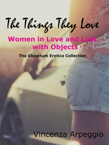 The Things They Love Erotic Stories Of Women In Love And Lust With Objects Ebook
