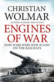 Engines of War - How Wars Were Won and Lost on the Railways ebook by Christian Wolmar