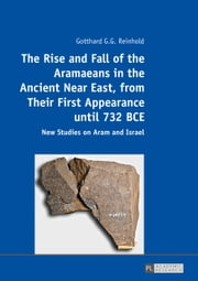 The Rise and Fall of the Aramaeans in the Ancient Near East, from Their First Appearance until 732 BCE - New Studies on Aram and Israel ebook by Gotthard G. G. Reinhold
