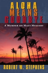 Aloha Means Goodbye: A Murder on Maui Mystery ebook by Robert W. Stephens