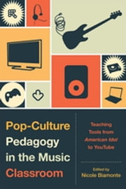 Pop-Culture Pedagogy in the Music Classroom - Teaching Tools from American Idol to YouTube ebook by Nicole Biamonte, Bret Aarden, Brent Auerbach,...