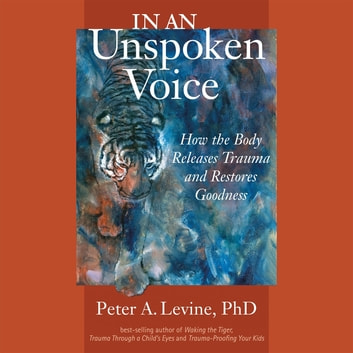 In an Unspoken Voice - How the Body Releases Trauma and Restores Goodness audiobook by Peter A. Levine, Ph.D.