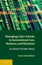 Managing Cyber Attacks in International Law, Business, and Relations ebook by Scott J. Shackelford