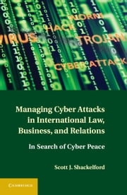 Managing Cyber Attacks in International Law, Business, and Relations - In Search of Cyber Peace ebook by Scott J. Shackelford
