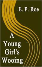 A Young Girl's Wooing ebook by E. P. Roe