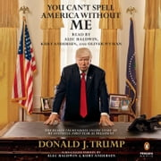 You Can't Spell America Without Me - The Really Tremendous Inside Story of My Fantastic First Year as President Donald J. Trump (A So-Called Parody) audiobook by Alec Baldwin, Kurt Andersen