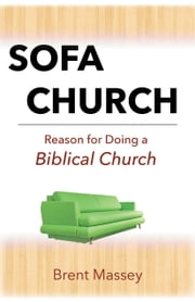 Sofa Church: Reason for Doing a Biblical Church ebook by Brent Massey