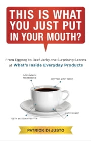 This Is What You Just Put in Your Mouth? - From Eggnog to Beef Jerky, the Surprising Secrets of What's Inside Everyday Products ebook by Patrick Di Justo