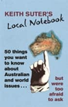Keith Suter's Local Notebook - 50 Things You Want To Know About Australian and World Issues. . . But Were Too Afraid To Ask ebook by Keith Suter