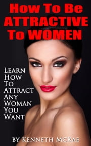How To Be Attractive To Women: Learn How To Attract Any Woman You Want ebook by Kenneth McRae