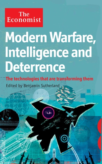The Economist: Modern Warfare, Intelligence and Deterrence: The technologies that are transforming them ebook by Benjamin Sutherland