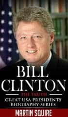 Bill Clinton - The Truth - Great USA Presidents Biography Series, #2 ebook by Martin Squire