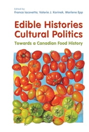Edible Histories, Cultural Politics - Towards a Canadian Food History ebook by Franca Iacovetta,Valerie J. Korinek,Marlene Epp