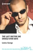 The Last Doctor She Should Ever Date ebook by Louisa George