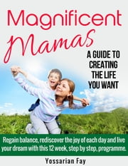 Magnificent Mamas: A Guide to Creating the Life you Want ebook by Yossarian Fay