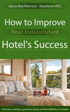 How to Improve Your Independent Hotel's Success ebook by Gerry MacPherson