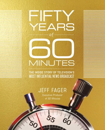Fifty Years of 60 Minutes - The Inside Story of Television's Most Influential News Broadcast ebook by Jeff Fager