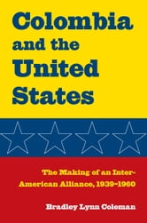 Colombia and the United States - The Making of an Inter-American Alliance, 1939–1960 ebook by Bradley Lynn Coleman