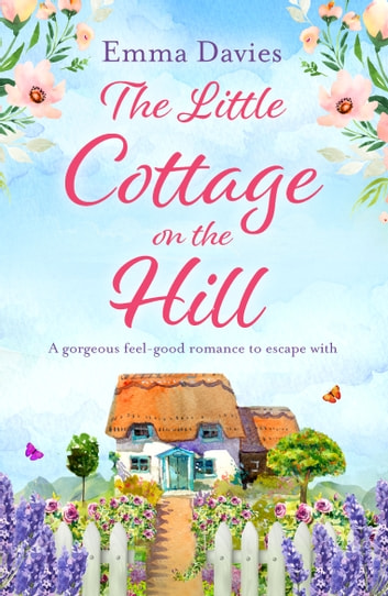 The Little Cottage on the Hill - A gorgeous feel good romance to escape with 電子書 by Emma Davies