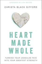 Heart Made Whole - Turning Your Unhealed Pain into Your Greatest Strength ebook by Christa Black Gifford,Lisa Bevere
