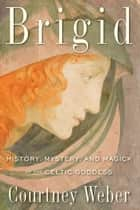Brigid - History, Mystery, and Magick of the Celtic Goddess ebook by Courtney Weber