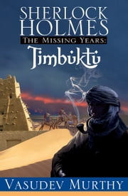 Sherlock Holmes Missing Years: Timbuktu ebook by Vasudev Murthy