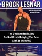 Brock Lesnar: The Unauthorized Story Behind Brock Bringing The Pain Back to the WWE ebook by Michael Essany