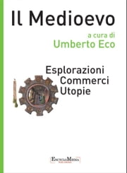Il Medioevo - Esplorazioni Commerci Utopie ebook by Umberto Eco,Laura Barletta,Marco Bazzocchi,Pietro Corsi,Giuseppe Ledda,Luca Marconi,Anna Ottani Cavina,Cecilia Panti,Ezio Raimondi