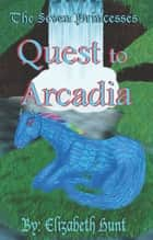 The Seven Princesses: Quest to Arcadia ebook by Elizabeth Hunt