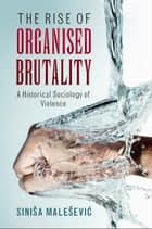 The Rise of Organised Brutality - A Historical Sociology of Violence ebook by Siniša Malešević