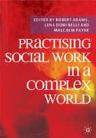 Practising Social Work in a Complex World ebook by Robert Adams, Lena Dominelli, Malcolm Payne