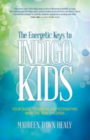 The Energetic Keys to Indigo Kids - Your Guide to Raising and Resonating With the New Children ebook by Maureen Dawn Healy