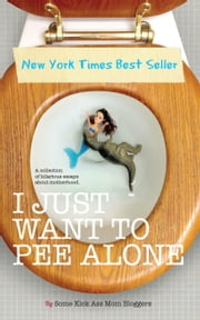 I Just Want to PEE Alone - I Just Want to Pee Alone, #1 ebook by Jen Mann,Patti Ford,Karen Alpert,Susan McLean,Tara of You Know it Happens at Your House Too,Kim Bongiorno,Julianna W. Miner,Bethany Thies