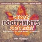 Whose Footprints Are These? A Field Guide to Identifying Footprints - Animal Book 3rd Grade | Children's Animal Books ebook by Baby Professor