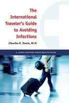 The International Traveler's Guide to Avoiding Infections ebook by Charles E. Davis, MD