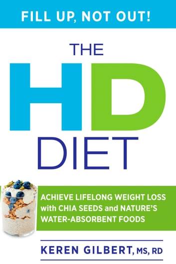 The HD Diet - Achieve Lifelong Weight Loss with Chia Seeds and Nature's Water-Absorbent Foods eBook by Keren Gilbert
