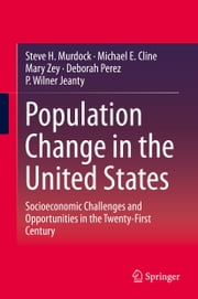 Population Change in the United States - Socioeconomic Challenges and Opportunities in the Twenty-First Century ebook by Steve H. Murdock,Michael E. Cline,Mary Zey,Deborah Perez,P. Wilner Jeanty