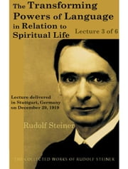 The Transforming Powers of Language in Relation to Spiritual Life (Lecture 3 of 6) ebook by Rudolf Steiner