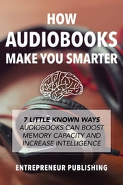 How Audiobooks Make You Smarter - 7 Little Known Ways Audio Books Can Boost Memory Capacity And Increase Intelligence ebook by Entrepreneur Publishing