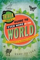The Trivia Lover's Guide to Even More of the World - Geography for the Global Generation ebook by Gary Fuller