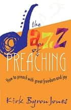 The Jazz of Preaching - How to Preach with Great Freedom and Joy ebook by Kirk Byron Jones