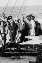 Escape from Vichy - The Refugee Exodus to the French Caribbean ebook by Eric T. Jennings