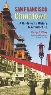 San Francisco Chinatown - A Guide to Its History and Architecture ebook by Philip P. Choy