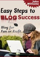 Easy Steps To Blog Success - Blog For Fun Or Profit ebook by John Williams