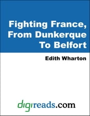 Fighting France, From Dunkerque To Belfort ebook by Wharton, Edith
