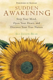 Sudden Awakening - Stop Your Mind, Open Your Heart, and Discover Your True Nature ebook by Eli Jaxon-Bear,Gangaji