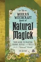 The Modern Witchcraft Book of Natural Magick - Your Guide to Crafting Charms, Rituals, and Spells from the Natural World ebook by Judy Ann Nock