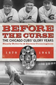 Before the Curse - The Chicago Cubs' Glory Years, 1870-1945 ebook by Carson Cunningham